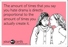 You hate drama yet you create it..