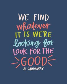 We find whatever it is we're looking for. Look for the good. -Al Carraway