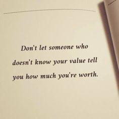 Don't Let Someone Who Doesn't Know your Value Tell You How Much You're Worth.