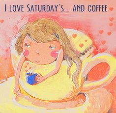 I love Saturdays... and coffee.