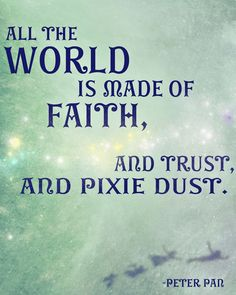 All the world is made of faith, and trust, and pixie dust. <3 -- Peter Pan