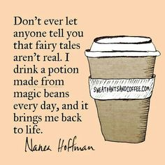 Don't ever let anyone tell you that fairy tales aren't real. I drink a potion made from magic beans every day, and it brings me back to life. ~Nanea Hoffman