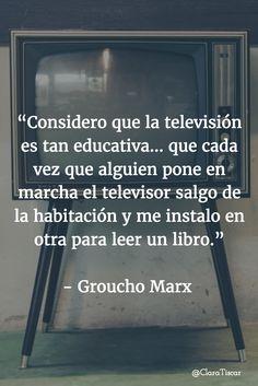 """""""Considero que la televisión es tan educativa... que cada vez que alguien pone en marcha el televisor salgo de la habitación y me instalo en otra para leer un libro.""""   - Groucho Marx Motivational Quotes, Thoughts, Funny, Books, Texts, Inspirational Quotes, Words, Books To Read, Reading"""