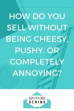 How do you sell without being cheesy, pushy, or completely annoying? Get the simple answer in this post. via @spitfirescribe