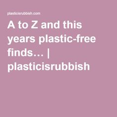 A to Z and this years plastic-free finds… | plasticisrubbish