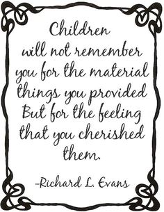 Children will not remember you for the material things you provided. But for the feeling that your cherish them.