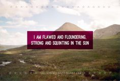 "I am flawed and floundering, strong and squinting in the sun. ~ ""The wisdom we never wanted"" ~ The Live Sincerely Project"
