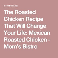 The Roasted Chicken Recipe That Will Change Your Life: Mexican Roasted Chicken - Mom's Bistro