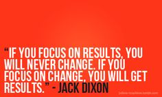 If I focus on results, I will never change.  If I focus on change, I will see results!
