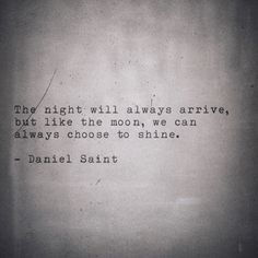 The night will always arrive, but like the moon, we can always choose to shine.