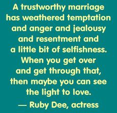 A trustworthy marriage has weathered temptation and anger and jealousy and resentment and a little bit of selfishness. When you get over that, then maybe you can see the light of love. – Ruby Dee