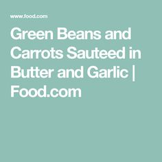 Green Beans and Carrots Sauteed in Butter and Garlic | Food.com