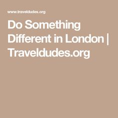 Do Something Different in London | Traveldudes.org