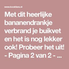 Met dit heerlijke bananendrankje verbrand je buikvet en het is nog lekker ook! Probeer het uit! - Pagina 2 van 2 - KookFans.nl