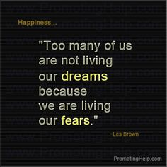 """""""Too many of us are not living our dreams because we are living our fears."""" ~Les Brown"""