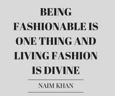 being fashionable is one thing and living fashion is divine- naim khan