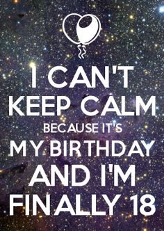 I CAN'T KEEP CALM BECAUSE IT'S MY BIRTHDAY AND I'M FINALLY 18