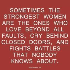 Sometimes the strongest women are the ones who love beyond all faults cry behind closed doors and fight battles that nobody knows about