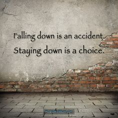 We all fall down, nobody gets a pass on it. The only difference is that most people choose to remain down, while others cannot wait to get back up and kick butt as if nothing happened.