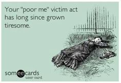 """Your """"poor me"""" victim act has long since grown tiresome 
