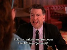 David Lynch is a genius. I said something similar to my boss about a slice of cake the other day.