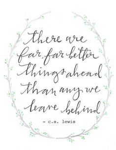"""""""there are far, far better things ahead than any we leave behind""""  -c.s. lewis"""