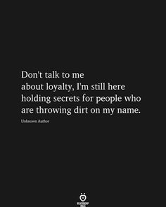 Don't talk to me about loyalty, I'm still here holding secrets for people who are throwing dirt on my name. Unknown Author