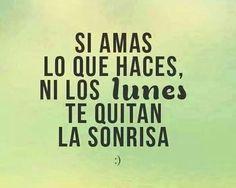 Si amas lo que haces, NI LOS LUNES te quitan la sonrisa  :)