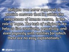"Religion was never supposed to provide answers that lie within the competence of human reason,  is the role of logos. The task of religion is ""to help us live creatively, peacefully, and even joyously with realities for which there are no easy explanations."""