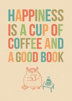 Happiness is a cup of coffee & a good book.