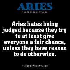 Aries hates being judged because they try to at least give everyone a fair chance, unless they have reason to do otherwise.