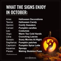 What The Signs Enjoy in October: Aries: Halloween Decorations; Taurus: Halloween Candy; Gemini: Comfy Sweaters; Cancer: Pumpkin candles; Leo: Costumes; Virgo: Warm Tea Cold Hands; Libra: Crunching Leaves; Scorpio: Scary Movies At Night; Sagittarius: Pumpkin patches; Capricorn: Pumpkin Spice Latte; Aquarius: Spoopy; Pisces: Making Skeleton Puns Halloween Candy, Halloween Decorations, Pumpkin Candles, Cold Hands, Pumpkin Spice Latte, Scary Movies, Weird Facts, Pumpkin Carving, Pisces