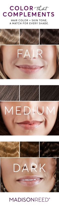 """COLOR THAT COMPLEMENTS Hair color + skin tone, a match for every shade.  Finding the right hair color is a beautiful thing. It can transform your complexion and take years off your age. Check out our Color Match tool at madison-reed.com to find the perfect shade for your skin tone. """