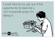 I work hard at my job, but if the opportunity to become a rich housewife arises, I'm taking it.