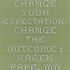 Change Your Expectation, Change the Outcome : Karen Pape, MD
