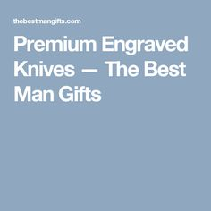 Premium Engraved Knives — The Best Man Gifts