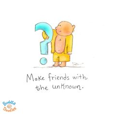 Make friends with the unknown!