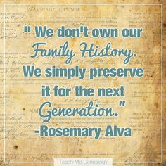 """We don't own our family history. We simply preserve it for the next generation."" -Rosemary Alva"