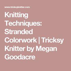 Knitting Techniques: Stranded Colorwork | Tricksy Knitter by Megan Goodacre