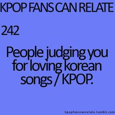 KPop Fans Can Relate #242: Yeah, I hate when people judge me because of this just because I'm not Korean or Asian for that matter; I'm Mexican and everyone judges me because I listen to KPop. Everyone thinks that I don't understand the music, when I actually understand some of it, besides, you don't have to understand the music to <3 it. ^.^