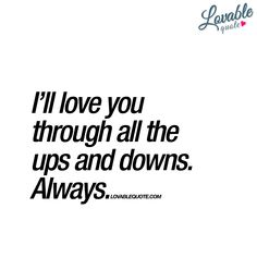 """""""I'll love you through all the ups and downs. Always."""" - When you love someone you stick by their side. Through all the ups and downs in life. Always. That's love. Real and true love. www.lovablequote.com"""