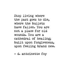 Stop living where the past goes to die, where the bullets have fallen. You are not a place for old wounds. You are a cathedral of healing, built upon forgiveness, upon feeling brand new. Words Quotes, Me Quotes, Motivational Quotes, Inspirational Quotes, Sayings, Daily Quotes, Qoutes, The Words, Cool Words