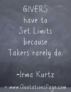 GIVERS have to set limits because takers rarely do. - Irma Kurtz""