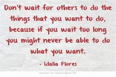 Don't wait for others to do the things that you want to do, because if you wait too long you might never be able to do what you want.