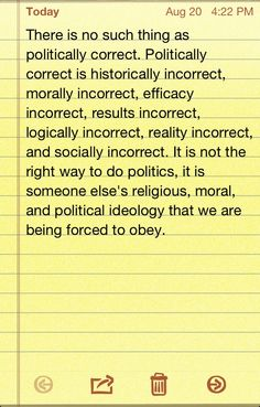 This is exactly correct! I get so angry when liberals tell us we need to stop pushing our religious and world views on them. They push theirs on us all the time! Everyone believes in something. Everyone gets their world view from some foundation of belief. Theirs just changes with the winds of political correctness, it's founded in nothing but what they want at that moment for whatever reason. Political correctness is a religion; it's the religion of humanism.