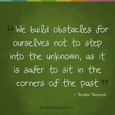 We build obstacles for ourselves not to step into the unknown, as it is safer to sit in the corners of the past.