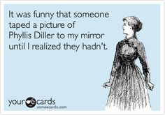 It was funny that someone taped a picture of Phyllis Diller to my mirror until I realized they hadn't.