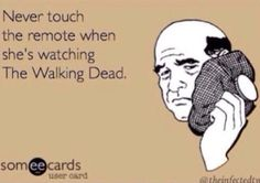 NEVER...when I'm watching The Walking Dead