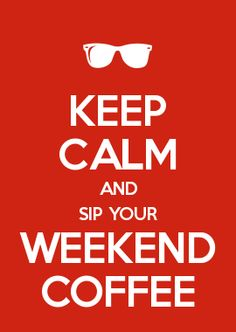 KEEP CALM AND SIP YOUR WEEKEND COFFEE