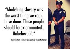 aaron mcnamara  What - that cop who said this should no longer be a cop! What he just said is UNBELIEVABLE!! :(